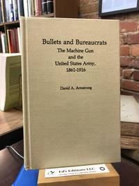 Bullets and Bureaucrats: The Machine Gun and the United States Army, 1861-1916 (Contributions in Military History)