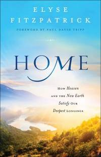 Home : How Heaven and the New Earth Satisfy Our Deepest Longings