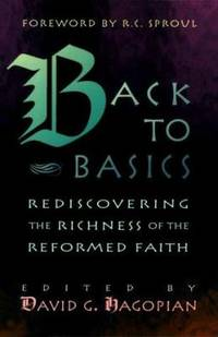 Back to Basics : Rediscovering the Richness of the Reformed Faith