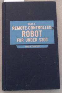BUILD A REMOTE CONTROLLED ROBOT.FOR UNDER 300 DOLLARS