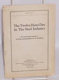 The twelve hour day in the steel industry; its social consequences and the practicability of its abolition