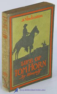 Life of Tom Horn: Government Scout and Interpreter. Written by Himself  Together with His Letters and Statements by His Friends; A Vindication