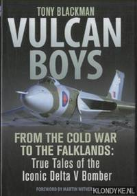 Vulcan Boys. From the Cold War to the Falklands: True Tales of the Iconic Delta V Bomber