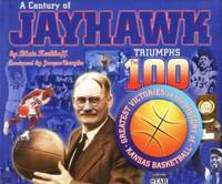 A Century of Jayhawk Triumphs : The 100 Greatest Victories in the History of Kansas Basketball