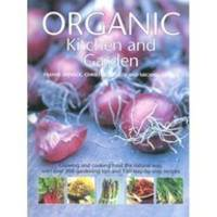 Organic Kitchen and Garden: Growing and Cooking the Natural Way, with Over 500 Growing Tips and 150 Step-by-Step Recipes