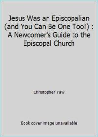Jesus Was an Episcopalian (and You Can Be One Too!) : A Newcomer's Guide to the Episcopal Church by Christopher Yaw - Paperback - 2008 - from ThriftBooks (SKU: G1595180001I3N00)
