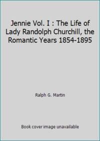 Jennie Vol. I : The Life of Lady Randolph Churchill, the Romantic Years 1854-1895 by Ralph G. Martin - 1970