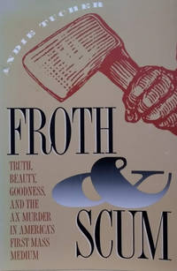Froth & Scum:  Truth, Beauty, Goodness, and the Ax Murder in America's  First Mass Medium