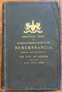 Analytical Index to the Series of Records Known as the Remembrancia. Preserved among the Archives...