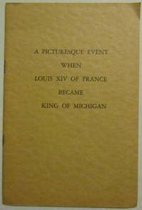 A Picturesque Event When Louis 14Th Of France Became King Of Michigan; Fort St. Joseph Historical Leaflet No. 6