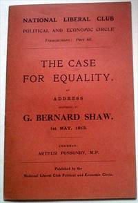 THE CASE FOR EQUALITY. An Address delivered by George Bernard Shaw at the Eighty Fifth dinner of the National Liberal Club, Political and Economic Circle. 1st May, 1913. Chairman: Arthur Ponsonby, M. P