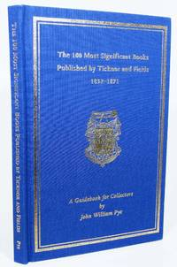 The 100 MOST SIGNIFICANT BOOKS PUBLISHED By TICKNOR And FIELDS 1832 - 1871.  A Guidebook for Collectors
