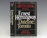 Ernest Hemingway  Dateline: Toronto: Hemingways Complete Toronto Star Dispatches 1920 1924.