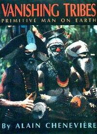 Vanishing Tribes. Primitive Man On Earth by Cheneviere, Alain.  Introduction by Elizabeth Antebi