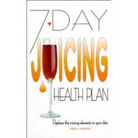 7 DAY JUICING HEALTH PLAN  Replacing the Missing Elements in Your Diet