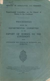 Proceedings before the Departmental Committee on the Export of Horses to the Continent with Appendices and Indices of Witnesses and Subjects