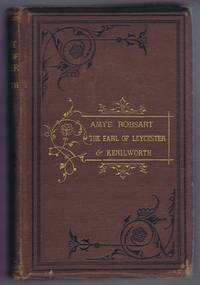 Amye Robsart and The Earl of Leycester: A Critical Inquiry with a Vindication of the Earl by His Nephew Sir Philip Sydney and a History of Kenilworth Castle Together with Memoirs and Correspondence of Sir Robert Dudley