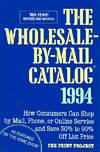 The Wholesale-By-Mail Catalog 1994; How Consumers Can Shop by Mail, Phone,  or Online Service and Save 30% to 90% off List Price