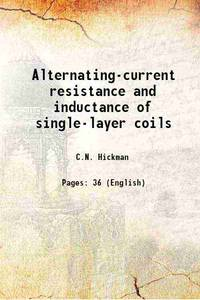 Alternating-current resistance and inductance of single-layer coils 1922 [Hardcover]