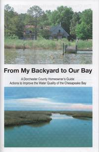 From My Backyard to Our Bay: A Dorchester County Homeowner\'s Guide: Actions to Improve the Water Quality of the Chesapeake Bay