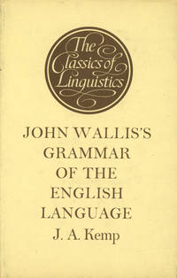 John Wallis's Grammar of the English Language, with an introductory grammatico-physical Treatise on Speech (or on formation of all speech sounds), A new edition with translation and commentary by J. A. Kemp by  ed  John; J. A. Kemp - First edition thus - 1972 - from Common Crow Books (SKU: s00022600)