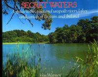 Secret Waters : A Guide to the Quiet and Unspoilt Rivers, Lakes and Canals of Britain and Ireland