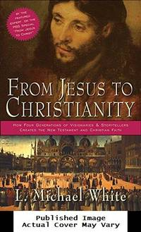 image of From Jesus to Christianity: How Four Generations of Visionaries_Storytellers Created the New Testament and Christian Faith