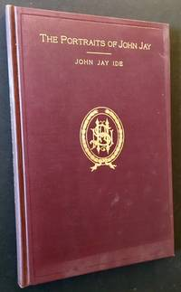 The Portraits of John Jay (1745-1829): First Chief Justice of the United States, Governor of the State of New York