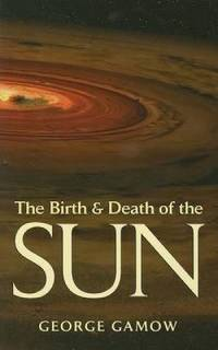 image of The Birth and Death of the Sun : Stellar Evolution and Subatomic Energy