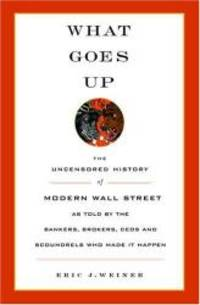 What Goes Up: The Uncensored History of Modern Wall Street as Told by the Bankers, Brokers, CEOs, and Scoundrels Who Made It Happen by Eric J. Weiner - 2005-03-09 - from Books Express (SKU: 0316929662n)