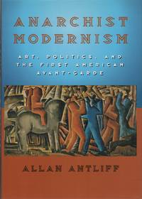 ANARCHIST MODERNISM: Art, Politics, and the First American Avant-Garde by  Allan ANTLIFF - Signed First Edition - (2001) - from Brian Cassidy, Bookseller and Biblio.com