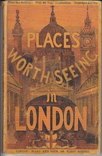 Places Worth Seeing in London, A Hand-Book to the Parks, Palaces, Churches, Chapels, Cemeteries, Government Offices, Bazaars, Gardens, Schools, Colleges, Exhibitions, Antiquities, and Other Notabilities of The Great Metropolis  [SCARCE]