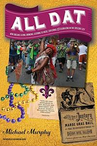 All Dat New Orleans: Eating, Drinking, Listening to Music, Exploring, & Celebrating in the Crescent City by Murphy, Michael - 2017-11-07