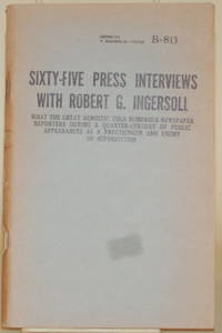 SIXTY-FIVE PRESS INTERVIEWS WITH ROBERT G. INGERSOLL What the Great  Agnostic Told Numerous Newspaper Reporters During a Quarter-Century of  Public Appearances As a Free Thinker and Enemy of Superstition