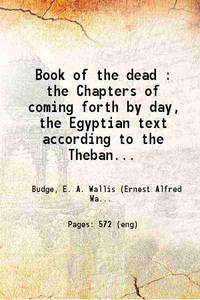 image of Book of the dead : the Chapters of coming forth by day, The Egyptian text according to the Theban recension in hieroglyphic, ed. from numerous papyri, Volume 1st 1898 [Hardcover]