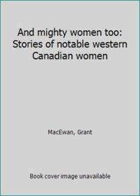 image of And mighty women too: Stories of notable western Canadian women