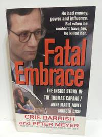 Fatal Embrace: the Inside Story of the Thomas Capano/Anne Marie Fahey Murder Case (St. Martin's True