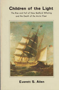 Children of the Light. The Rise and Fall of New Bedford Whaling and the Death of the Arctic Fleet