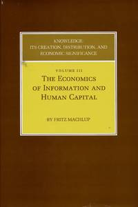 Knowledge: Its Creation, Distribution, and Economic Significance [Volume 3 Only]; Volume III: The Economics of Information and Human Capital