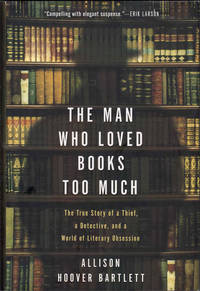 The Man Who Loved Books Too Much; The True Story of a Thief, a Detective, and a World of Literary Obsession