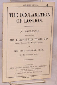 The Declaration of London. A Speech Delivered by Mr. T. McKinnon Wood, M.P. (Under-Secretary for Foreign Affairs), at the City Liberal Club, On Feberuary 10th, 1911