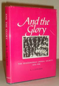 And the Glory - a History in Commemmoration of the 150th Anniversary of the Huddersfield Choral Society