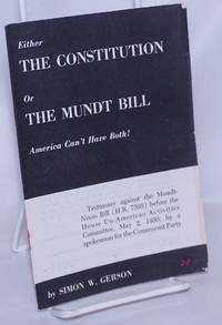 Either the Constitution or the Mundt Bill, America can't have both! Testimony against the Mundt-Nixon Bill (H.R. 7595) before the House Un-American Activities Committee, May 2, 1950, by a spokesman for the Communist Party