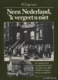 Neen Nederland, 'k vergeet u niet: Een beeld van het immigrantenleven in Amerika tussen 1846-1945 in verhalen, schetsen & gedichten