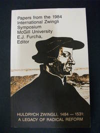 1484-1531: A Legacy of Radical Reform, Papers from the 1984 International Zwingli Symposium