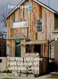 Entry Points: The Vera List Center Field Guide on Art and Social Justice No. 1 (Vera List Center...