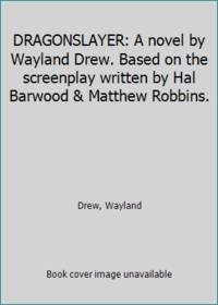 DRAGONSLAYER: A novel by Wayland Drew. Based on the screenplay written by Hal Barwood & Matthew...