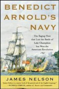 Benedict Arnold's Navy: The Ragtag Fleet That Lost the Battle of Lake Champlain but Won the...