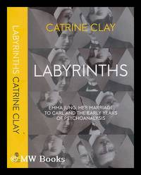 Labyrinths : Emma Jung, her marriage to Carl and the early years of psychoanalysis / Catrine Clay