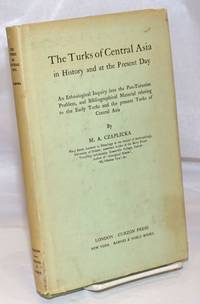 The Turks of Central Asia in History and at the Present Day: An Ethnological Inquiry into the Pan-Turanian Problem, and Bibliographical Material relating to the Early Turks and the present Turks of Central Asia